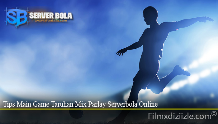 Tips Main Game Taruhan Mix Parlay Serverbola Online